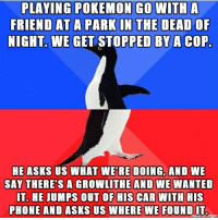 At these tense times this is definitely what the police are focussing: PLAYING POKEMON GO WITH A  FRIEND AT A PARK IN THE DEAD OF  NIGHT. WE GET STOPPED BY A COP.  HE ASKS US WHAT WERE DOING, AND WE  SAY THERE'S A GROWLITHE AND WE WANTED  IT. HE JUMPS OUT OF HIS CAR WITH HIS  PHONE AND ASKS US WHERE WE FOUND IT At these tense times this is definitely what the police are focussing