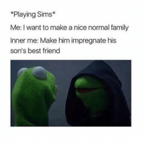 or make your young adult sim become inpregnated by her half sisters baby daddy then try an drown your sim because you realised you made a mistake- luke: *Playing Sims  Me: I want to make a nice normal family  Inner me: Make him impregnate his  son's best friend or make your young adult sim become inpregnated by her half sisters baby daddy then try an drown your sim because you realised you made a mistake- luke