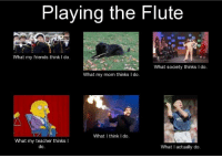 ~flutaphone~: Playing the Flute  What my friends think I do.  What society thinks l do.  What my mom thinks I do  What think do.  What my teacher thinks I  What I actually do  do ~flutaphone~