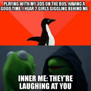 Girls, Anxiety, and Good: PLAYING WITH MY 3DS ON THE BUS.HAVINGA  GOOD TIME.I HEAR 2 GIRLS GIGGLING BEHIND ME  INNER ME: THEY'RE  LAUGHING AT YOU Damn you social anxiety!