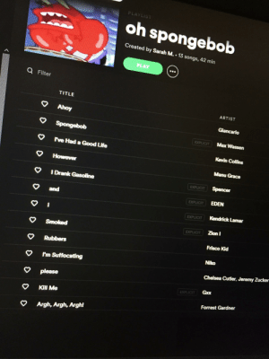 Chelsea, Kendrick Lamar, and Life: PLAYLIST  oh spongebob  Created by Sarah M. 13 songs, 42 min  PLAY  a Filter  TITLE  ARTIST  Ahoy  Giancarlo  Spongebob  Max Wassen  EXPLICIT  ve Had a Good Life  Kevin Collins  However  Manu Grace  I Drank Gasoline  Spencer  EXPLICIT  EDEN  EXPLICIT  and  Kendrick Lamar  EXPLICIT  Zion I  EXPLICIT  Smoked  Frisco Kid  Rubbers  Niko  I'm Suffocating  Chelsea Cutler, Jeremy Zucker  please  Gxx  EXPLICIT  Kill Me  Forrest Gardner  Argh, Argh, Argh! Spongebob save me