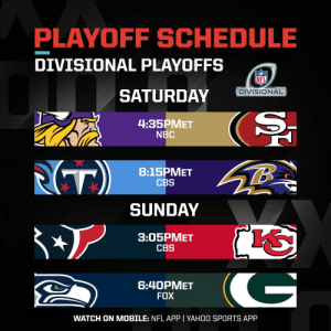 See you in the Divisional Round.   #NFLPlayoffs | #WeReady https://t.co/TD6BgkjtTG: PLAYOFF SCHEDULE  DIVISIONAL PLAYOFFS  DIVISIONAL  SATURDAY  4:35PMET  NBC  (T)  8:15PMET  CBS  SUNDAY  3:05PMET  CBS  G  6:40PMET  FOX  WATCH ON MOBILE: NFL APP | YAHOO SPORTS APP See you in the Divisional Round.   #NFLPlayoffs | #WeReady https://t.co/TD6BgkjtTG