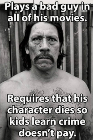 Bad, Crime, and Danny Trejo: Plays a bad guy ih  all of his movies.  Requires that his  character dies sO  kias learn crime  doesn'tpay.  0 Good Guy Danny Trejo!!!