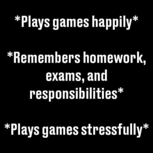 !: *Plays games happily*  *Remembers homework,  exams, and  responsibilities*  *Plays games stressfully* !