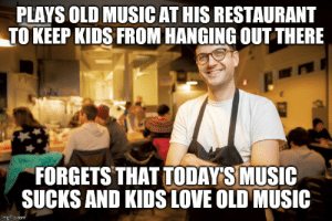 Restaurant owners keeping the kids away: PLAYS OLD MUSIC AT HIS RESTAURANT  TO KEEP KIDS FROM HANGING OUTTHERE  FORGETS THAT TODAY'S MUSIC  SUCKS AND KIDS LOVE OLD MUSIC  imgflip.com Restaurant owners keeping the kids away