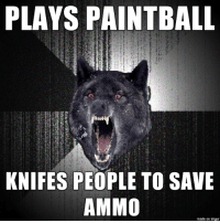 Imgur, Wolf, and Insanity: PLAYS PAINTBALL  lid  KNIFES PEOPLE TO SAVE  AMMO  made on imgur Taking insanity wolf back to its roots