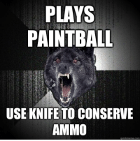 Insanity Wolf: PLAYS  PAINTBALL  USE KNIFE TO CONSERVE  AMMO  quickmeme com