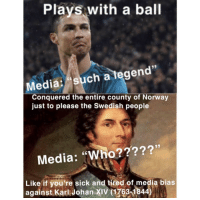 "Norway, Sick, and Swedish: Plays with a ball  Media: such a tegen  Conquered the entire county of Norway  just to please the Swedish people  Media: ""Who?????'  Like if you're sick and tired of media bias  against Karl Johan XIV (1763-1844) meirl"