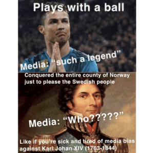 "Tumblr, Blog, and Http: Plays with a ball  Media: such a tegen  Conquered the entire county of Norway  just to please the Swedish people  Media: ""Who?????'  Like if you're sick and tired of media bias  against Karl Johan XIV (1763-1844) the-memedaddy:meirl"