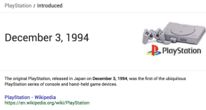 shingojira: : PlayStation/ Introduced  December 3,1994  PlayStation  The original PlayStation, released in Japan on December 3, 1994, was the first of the ubiquitous  PlayStation series of console and hand-held game devices.  PlayStation - Wikipedia  https://en.wikipedia.org/wiki/PlayStation shingojira:
