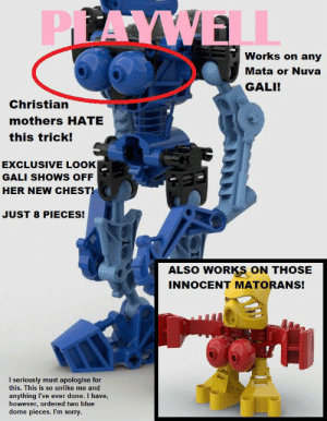 I'm sorry, Gali.: PLAYWELL  Works on any  Mata or Nuva  GALI!  Christian  mothers HATE  this trick!  EXCLUSIVE LOOK  GALI SHOWS OFF  HER NEW CHEST!  JUST 8 PIECES!  ALSO WORKS ON THOSE  INNOCENT MATORANS!  I seriously must apologise for  this. This is so unlike me and  anything I've ever done. I have,  however, ordered two blue  dome pieces. Il'm sorry. I'm sorry, Gali.
