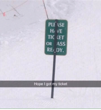 Ass, Hope, and Got: PLE ASE  H VE  TIC KET  OR ASS  RE DY.  Hope I got my ticket