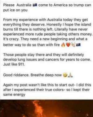 What did us Aussies do to this women?: Please Australia  come to America so trump can  put ice on you  From my experience with Australia today they get  everything they deserve. Honestly I hope the island  burns till there is nothing left. Literally have never  experienced more rude people taking others money.  It's crazy. They need a new beginning and what a  better way to do so than with fire  Those people stay there and they will definitely  develop lung issues and cancers for years to come.  Just like 911.  Good riddance. Breathe deep now .  Again my post wasn't like this to start out- I did this  after I experienced their true colors- so I kept their  same energy What did us Aussies do to this women?