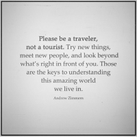 amazing world: Please be a traveler,  not a tourist. Try new things,  meet new people, and look beyond  what's right in front of you. Those  are the keys to understanding  this amazing world  We live in.  Andrew Zimmern