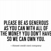 PLEASE BE AS GENEROUS  AS YOU CAN WITH ALLOF  THE MONEY YOU DON'T HAVE  SO WE CAN OWN YOU  -Honest credit card company AMEX Visa mastercard Be like