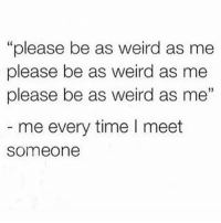 "Please please please omg 😩💯🙏🏼: ""please be as weird as me  please be as weird as me  please be as weird as me""  5  me every time I meet  someone Please please please omg 😩💯🙏🏼"