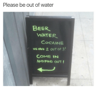 Cocaine, Dank Memes, and Cocain: Please be out of water  BEER  WATER  COCAINE  WE HAVE 2. ouT oF 3!  COME IN  AND FIND OUT! @_theblessedone has dank memes