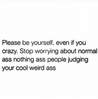 Ass, Crazy, and Love: Please be yourself, even if you  crazy. Stop worrying about normal  ass nothing ass people judging  your cool weird ass Sending out all of those love yourself vibes 💯💕🤗