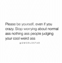 """Ass, Crazy, and Memes: Please be yourself, even if you  crazy. Stop worrying about normal  ass nothing ass people judging  your cool weird ass  @Q WORLDSTAR """"Be your damn self..."""" 🙌💯 @QWorldstar PositiveVibes WSHH"""