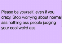 Ass, Crazy, and Weird: Please be yourself, even if you  crazy. Stop worrying about normal  ass nothing ass people judging  your cool weird ass Be you, baby girl