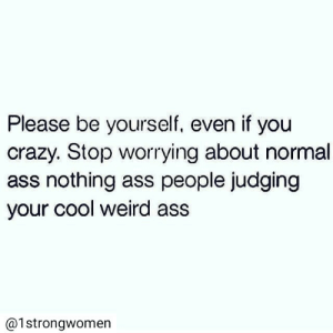 judging: Please be yourself, even if you  crazy. Stop worrying about normal  ass nothing ass people judging  your cool weird ass  @1strongwomen