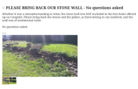 misunderstanding: PLEASE BRING BACK OUR STONE WALL No questions asked  Whether it was a misunderstanding or what, the stone wall was NOT included in the free items offered  up on Craigslist. Please bring back the stones and the pillars, as these belong to our landlord, and the  wall was of sentimental value.  No questions asked.