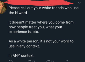 Friends, Racism, and Tumblr: Please call out your white friends who use  the N word  It doesn't matter where you come from,  how people treat you, what your  experience is, etc.  As a white person, it's not your word to  use in any context.  In ANY context.  33  17 Guess we can't read To Kill a Mockingbird in class anymore. Congratulations, racism is no more!