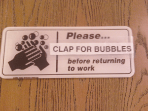 Work, For, and Clap: Please...  CLAP FOR BUBBLES  before returning  to work