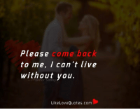 Please come back to me, I can't live without you.: Please  come back  to me, I can't live  without you  Like Love Quotes.com Please come back to me, I can't live without you.