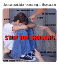 Lol, Twitter, and Grindr: please consider donating to the cause  TOPS HAVE NO TALENT  UR JUST A PENIS!  TOP!  IDIOT  YOU'RE A TOP!  LOL. BE A REAL MAN  POUND ANYONE TODAY??? For just 20 cents a day, you too can help a top in need (twitter | benmogyi)