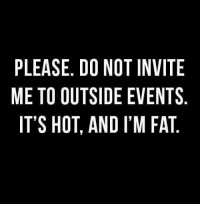 Memes, Fat, and 🤖: PLEASE. D0 NOT INVITE  ME TO OUTSIDE EVENTS  IT'S HOT, AND I'M FAT