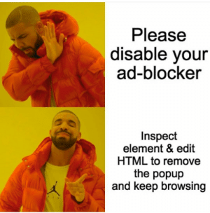 All the time: Please  disable your  ad-blocker  Inspect  element & edit  HTML to remove  the popup  and keep browsing All the time