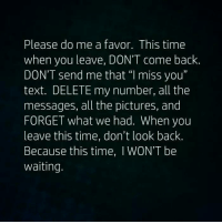 "#bigred: Please do me a favor. This time  when you leave, DON'T come back  DON'T send me that ""I miss you""  text. DELETE my number, all the  messages, all the pictures, and  FORGET what we had. When you  leave this time, don't look back.  Because this time, I WON'T be  waiting. #bigred"