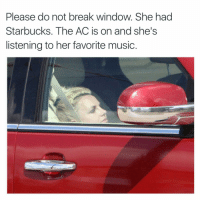 LEAVE BRITNEY ALONE ... She had Starbucks: Please do not break window. She had  Starbucks. The ACis on and she's  listening to her favorite music. LEAVE BRITNEY ALONE ... She had Starbucks