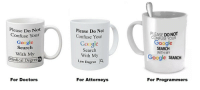 Google, Google Search, and Search: Please Do Not  Confuse Your  Google  Search  With My  edical Degree  Please Do Not  Confuse Your  LEASE DO NOT  CONFUSE YOUR  Google  Google  Search  With My  SEARCH  WITH MY  Google SEARCH  Law Degree  O,  For Doctors  For Attorneys  For Programmers Since these cups are everywhere now, I figured we needed one for our profession, too..