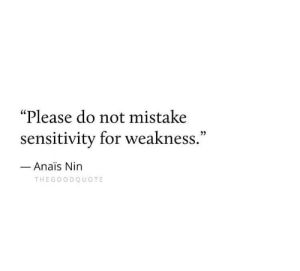 "Sensitivity: ""Please do not mistake  sensitivity for weakness.""  0)  Anais Nin  THEGOO DQUOTE"