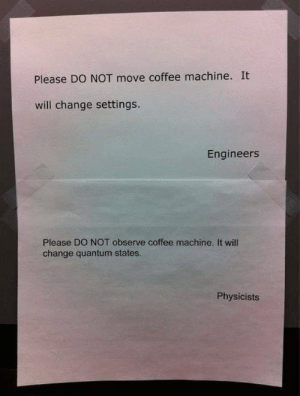 Engineers v Physicists: Please DO NOT move coffee machine. It  will change settings.  Engineers  Please DO NOT observe coffee machine. It will  change quantum states.  Physicists Engineers v Physicists