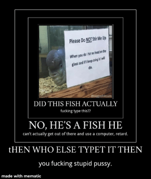 Fucking, Head, and Pussy: Please Do NOT Stir Me Up  When you do hit my head on the  glass and if I keep doing it I will  die.  @niggashitcum  DID THIS FISH ACTUALLY  fucking type this??  NO, HE'S A FISH HE  can't actually get out of there and use a computer, retard.  tHEN WHO ELSE TYPET IT THEN  you fucking stupid pussy.  made with mematic LIKE WHO ELSE. ONLY HIM!!!