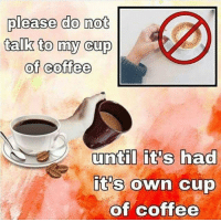 Coffee, Own, and Please: please do not  talk to my cup  of coffee  until it's had  it's own cup  of coffee  0 https://t.co/gM2Zr23X4Q