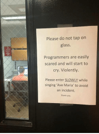 "Crying, Scare, and Singing: Please do not tap on  glass.  Programmers are easily  scared and will start to  cry. Violently  Please enter SLOWLY while  singing ""Ave Maria' to avoid  an incident.  Thank you."