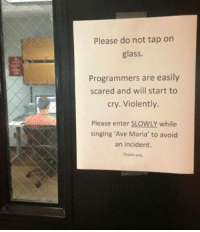 Singing, Thank You, and Glass: Please do not tap on  glass.  Programmers are easily  scared and will start to  cry. Violently.  Please enter SLOWLY while  singing 'Ave Maria' to avoid  an incident.  Thank you