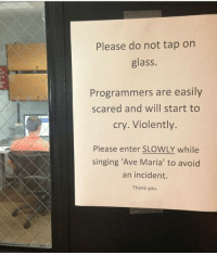 Singing, Thank You, and Glass: Please do not tap orn  glass.  Programmers are easily  cry. Violently.  scared and will start to  Please enter SLOWLY while  singing 'Ave Maria' to avoid  an incident.  Thank you. Ave Maria! (from r/PewdiepieSubmissions)