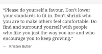 "Comfortable, Who, and Fit: Please do yourself a favour. Dont lower  your standards to fit in. Don't shrink who  you are to make others feel comfortable. Do  find and surround yourself with people  who like you just the way you are a  encourage you to keep growing.""  nd who  Kristen Butler"