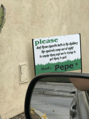 This drive-thru sign at my local Mexican restaurant.: please  donf throw cigarete buts in the shubery  the squirels come out at night  to smoke them and we're trying to  get them to quit  thants, Pepe's  thanks This drive-thru sign at my local Mexican restaurant.
