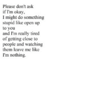 Okay, Ask, and Net: Please don't ask  if I'm okay  I might do something  stupid like open up  to you  and I'm really tired  of getting close to  people and watching  them leave me like  I'm nothing. https://iglovequotes.net/