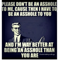 Please. Don't.: PLEASE DON'T BE AN ASSHOLE  TO ME, CAUSE THENIHAVETO  BE AN ASSHOLETO YOU  ANDI M WAY BETTER AT  BEING ANASSHOLETHAN  YOU ARE Please. Don't.