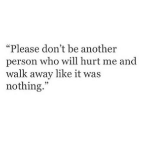 """Another, Who, and Will: """"Please don't be another  person who will hurt me and  walk away like it was  nothing.""""  05"""