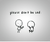 Sad, Please, and  Dont: please dont be sad