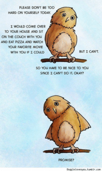 Apparently, Come Over, and Pizza: PLEASE DON'T BE TOO  HARD ON YOURSELF TODAY.  I WOULD COME OVER  TO YOUR HOUSE AND SIT  ON THE COUCH WITH YOu  AND EAT PIZZA AND WATCH  YOUR FAVORITE MOVIE  WTIH YOu IF I COULD  BUT I CAN'T  SO YOU HAVE TO BE NICE TO YOu  SINCE CAN'T DO IT, OKAY?  PROMISE?  Bogglelovesyou.tumblr.com <p>Cant remember where I found this, but I apparently downloaded it in 2013 and still rely on it sometimes</p>