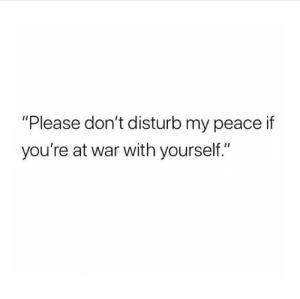 "disturb: ""Please don't disturb my peace if  you're at war with yourself."""